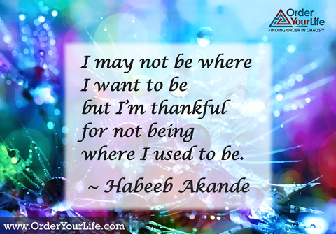 I may not be where I want to be but I'm thankful for not being where I used to be. ~ Habeeb Akande