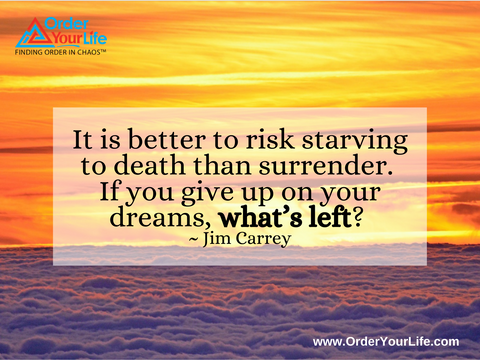 It is better to risk starving to death than surrender. If you give up on your dreams, what's left? ~ Jim Carrey