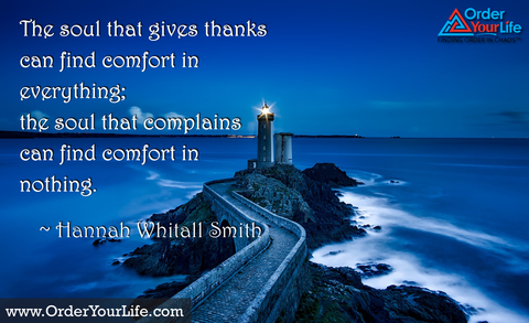 The soul that gives thanks can find comfort in everything; the soul that complains can find comfort in nothing. ~ Hannah Whitall Smith