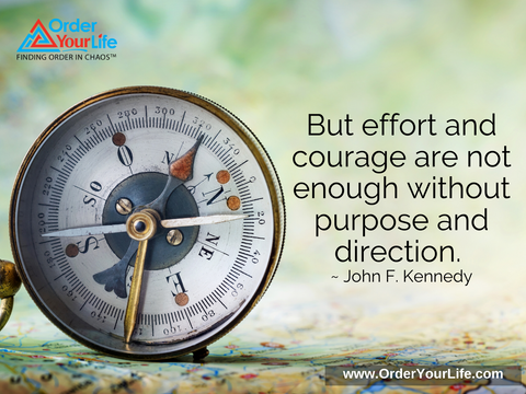 But effort and courage are not enough without purpose and direction. ~ John F. Kennedy