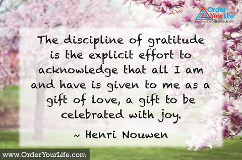 The discipline of gratitude is the explicit effort to acknowledge that all I am and have is given to me as a gift of love, a gift to be celebrated with joy. ~ Henri Nouwen