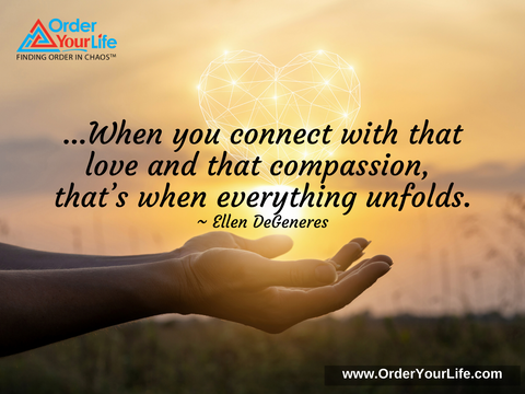 …When you connect with that love and that compassion, that's when everything unfolds. ~ Ellen DeGeneres