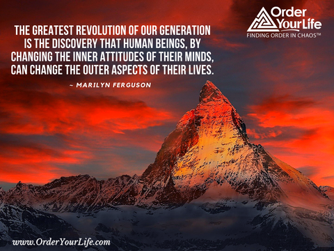 The greatest revolution of our generation is the discovery that human beings, by changing the inner attitudes of their minds, can change the outer aspects of their lives. ~ Marilyn Ferguson