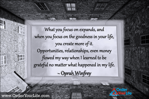 What you focus on expands, and when you focus on the goodness in your life, you create more of it. Opportunities, relationships, even money flowed my way when I learned to be grateful no matter what happened in my life. ~ Oprah Winfrey
