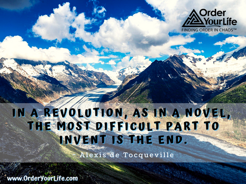 In a revolution, as in a novel, the most difficult part to invent is the end. ~ Alexis de Tocqueville