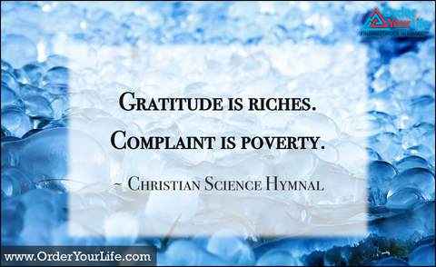 Gratitude is riches. Complaint is poverty. ~ Christian Science Hymnal