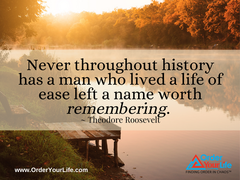 Never throughout history has a man who lived a life of ease left a name worth remembering. ~ Theodore Roosevelt