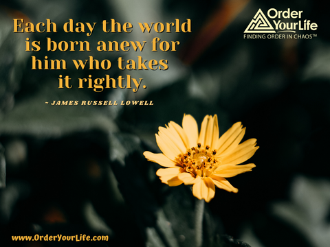 Each day the world is born anew for him who takes it rightly. ~ James Russell Lowell
