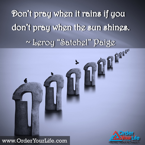 "Don't pray when it rains if you don't pray when the sun shines. ~ Leroy ""Satchel"" Paige"