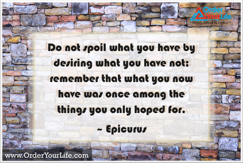 Do not spoil what you have by desiring what you have not; remember that what you now have was once among the things you only hoped for. ~ Epicurus