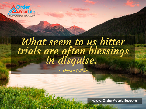What seem to us bitter trials are often blessings in disguise. ~ Oscar Wilde