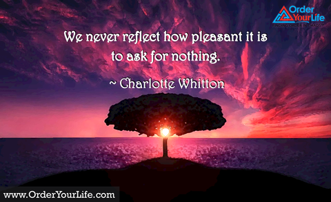 We never reflect how pleasant it is to ask for nothing. ~ Charlotte Whitton