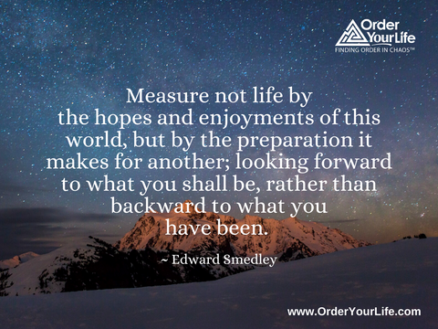 Measure not life by the hopes and enjoyments of this world, but by the preparation it makes for another; looking forward to what you shall be, rather than backward to what you have been. ~ Edward Smedley