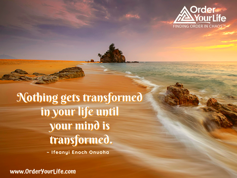 Nothing gets transformed in your life until your mind is transformed. ~ Ifeanyi Enoch Onuoha