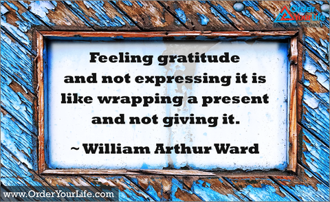 Feeling gratitude and not expressing it is like wrapping a present and not giving it. ~ William Arthur Ward