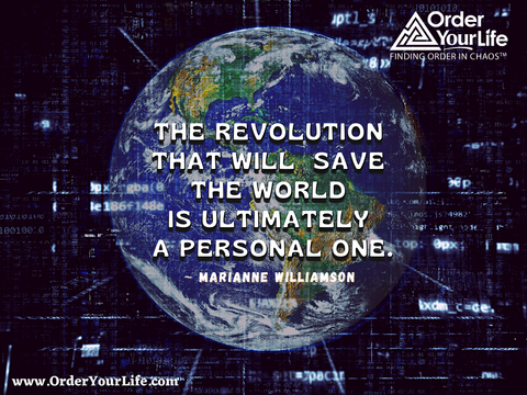 The revolution that will save the world is ultimately a personal one. ~ Marianne Williamson