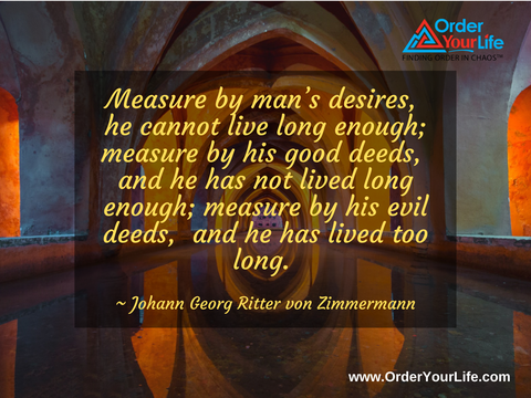 Measure by man's desires, he cannot live long enough; measure by his good deeds, and he has not lived long enough; measure by his evil deeds, and he has lived too long. ~ Johann Georg Ritter von Zimmermann