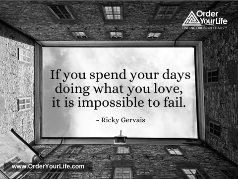 If you spend your days doing what you love, it is impossible to fail. ~ Ricky Gervais