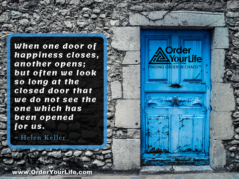 When one door of happiness closes, another opens; but often we look so long at the closed door that we do not see the one which has been opened for us. ~ Helen Keller