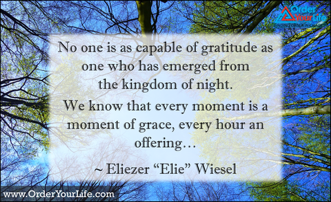 "No one is as capable of gratitude as one who has emerged from the kingdom of night. We know that every moment is a moment of grace, every hour an offering… ~ Eliezer ""Elie"" Wiesel"