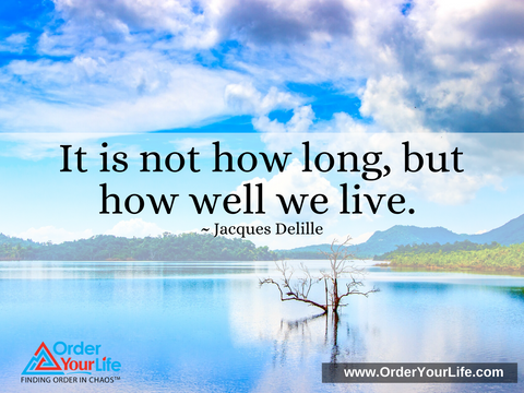 It is not how long, but how well we live. ~ Jacques Delille