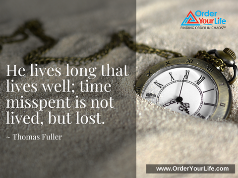 He lives long that lives well; time misspent is not lived, but lost. ~ Thomas Fuller