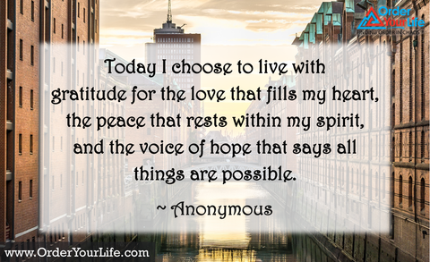 Today I choose to live with gratitude for the love that fills my heart, the peace that rests within my spirit, and the voice of hope that says all things are possible. ~  Anonymous