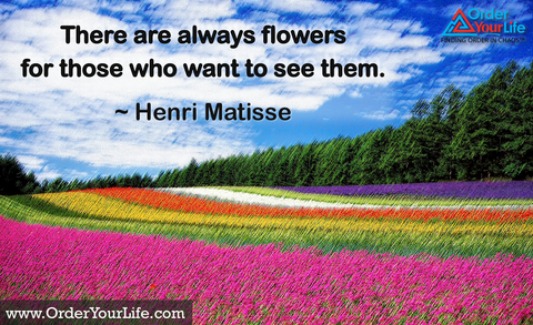There are always flowers for those who want to see them. ~ Henri Matisse