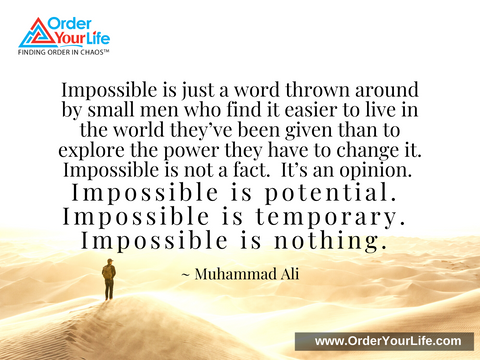 Impossible is just a word thrown around by small men who find it easier to live in the world they've been given than to explore the power they have to change it. Impossible is not a fact. It's an opinion. Impossible is potential. Impossible is temporary. Impossible is nothing. ~ Muhammad Ali