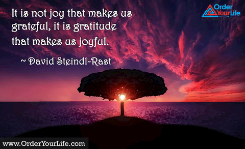 It is not joy that makes us grateful, it is gratitude that makes us joyful. ~ David Steindl-Rast