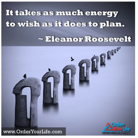 It takes as much energy to wish as it does to plan. ~ Eleanor Roosevelt