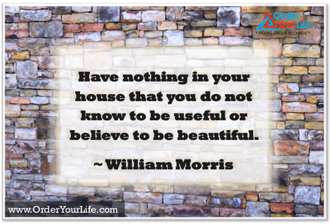 Have nothing in your house that you do not know to be useful or believe to be beautiful. ~ William Morris