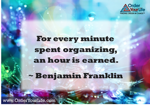 For every minute spent organizing, an hour is earned. ~ Benjamin Franklin