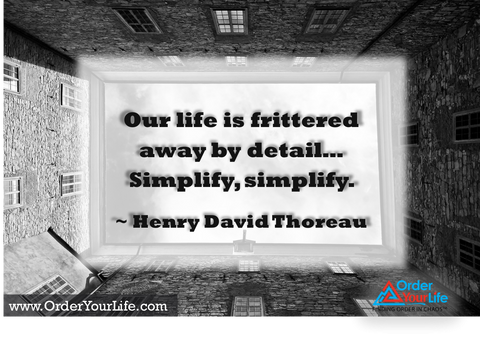 Our life is frittered away by detail…Simplify, simplify. ~ Henry David Thoreau