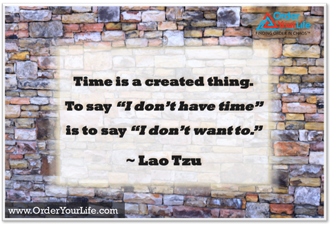 "Time is a created thing. To say ""I don't have time"" is to say ""I don't want to."" ~ Lao Tzu"