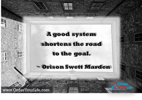 A good system shortens the road to the goal. ~ Orison Swett Marden