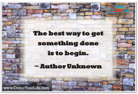 The best way to get something done is to begin. ~ Author Unknown