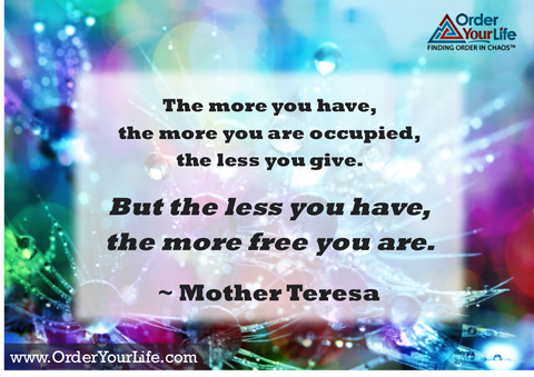 The more you have, the more you are occupied, the less you give. But the less you have, the more free you are. ~ Mother Teresa