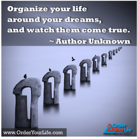 Organize your life around your dreams, and watch them come true. ~ Author Unknown