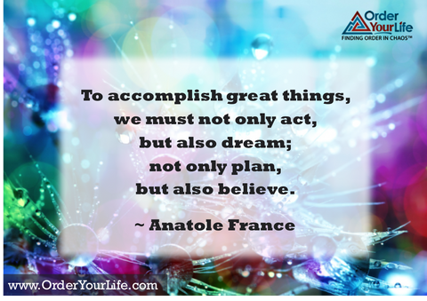 To accomplish great things, we must not only act, but also dream; not only plan, but also believe. ~ Anatole France