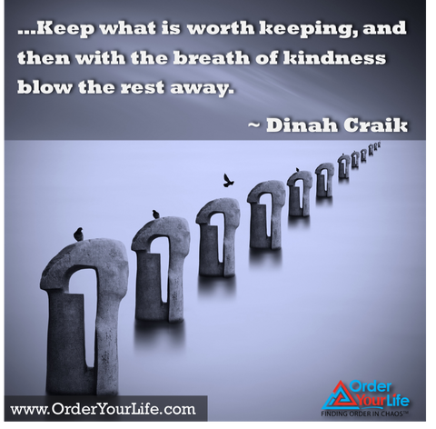 Keep what is worth keeping, and then with the breath of kindness blow the rest away. ~ Dinah Craik