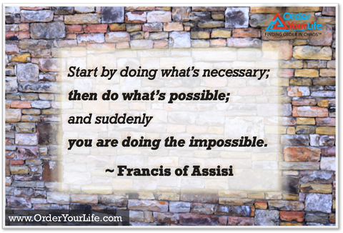 Start by doing what's necessary; then do what's possible; and suddenly you are doing the impossible. ~ Francis of Assisi