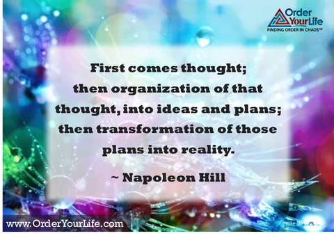 First comes thought; then organization of that thought, into ideas and plans; then transformation of those plans into reality. ~ Napoleon Hill