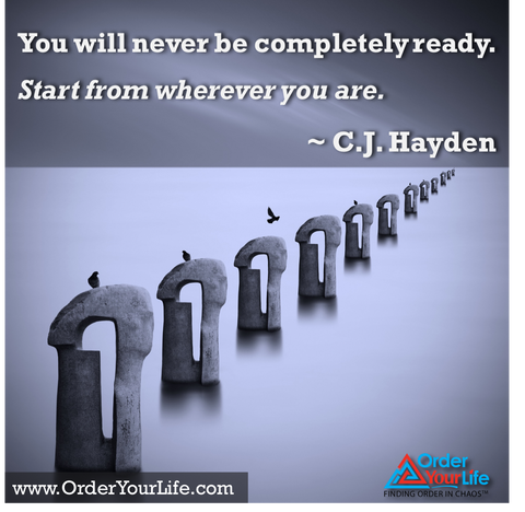You will never be completely ready. Start from wherever you are. ~ C.J. Hayden