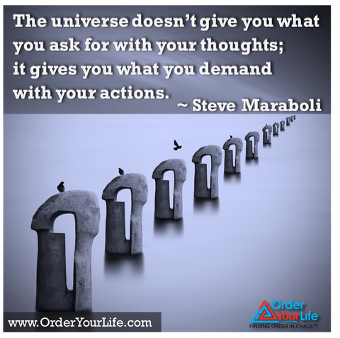The universe doesn't give you what you ask for with your thoughts; it gives you what you demand with your actions. ~ Steve Maraboli