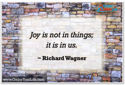 Joy is not in things; it is in us. ~ Richard Wagner