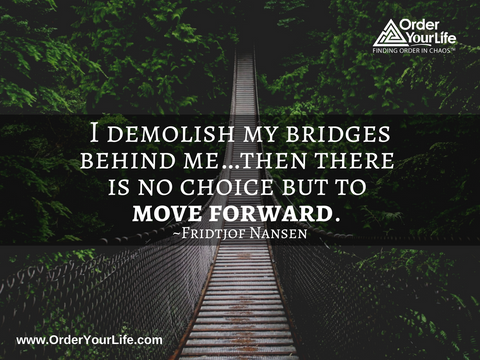 I demolish my bridges behind me…then there is no choice but to move forward. ~ Fridtjof Nansen