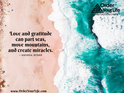 Love and gratitude can part seas, move mountains, and create miracles. ~ Rhonda Byrne