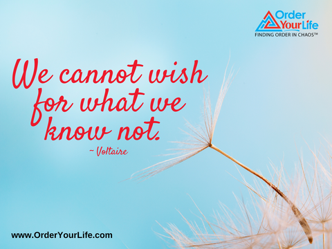 We cannot wish for what we know not. ~ Voltaire