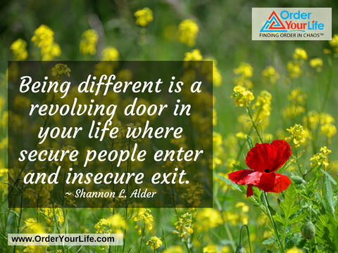 Being different is a revolving door in your life where secure people enter and insecure exit. ~ Shannon L. Alder